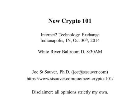 New Crypto 101 Internet2 <strong>Technology</strong> Exchange Indianapolis, <strong>IN</strong>, Oct 30 th, 2014 White River Ballroom D, 8:30AM Joe St Sauver, Ph.D. https://www.stsauver.com/joe/new-crypto-101/