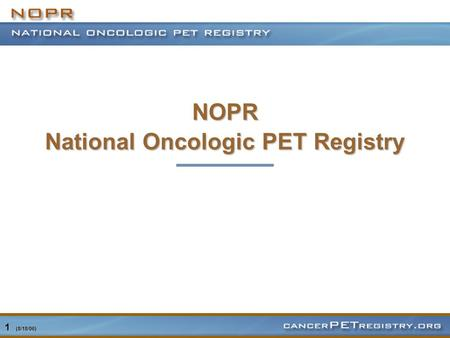 1 (8/18/06) NOPR National Oncologic PET Registry.