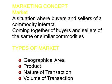 MARKETING CONCEPT Market A situation where buyers and sellers <strong>of</strong> a commodity interact. Coming together <strong>of</strong> buyers and sellers <strong>of</strong> the same or similar commodities.