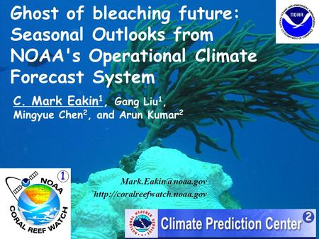 Ghost of bleaching future: Seasonal Outlooks from NOAA's Operational Climate Forecast System C. Mark Eakin 1, Gang Liu 1, Mingyue Chen 2, and Arun Kumar.