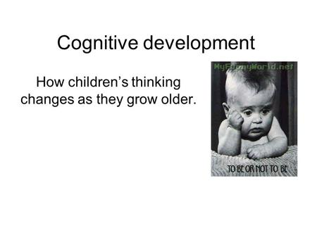 Cognitive development How children's thinking changes as they grow older.