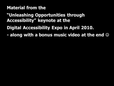 "UIC Digital Accessibility Expo Material from the ""Unleashing Opportunities through Accessibility"" keynote at the Digital Accessibility Expo in April 2010."