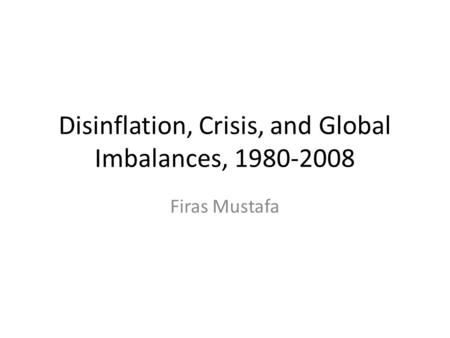 Disinflation, Crisis, and Global Imbalances, 1980-2008 Firas Mustafa.