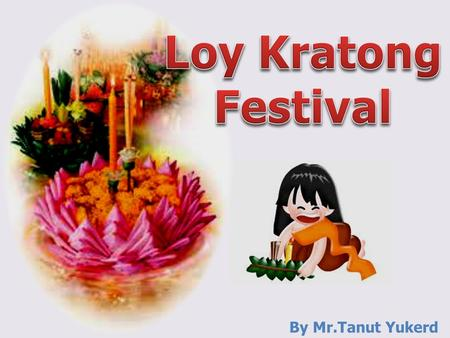 By Mr.Tanut Yukerd. Loy Kratong? Loy Kratong is a festival for lovers. It depends on full moon night of the twelfth lunar month, the tide in the rivers.