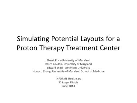 Simulating Potential Layouts for a Proton Therapy Treatment Center Stuart Price-University of Maryland Bruce Golden- University of Maryland Edward Wasil-