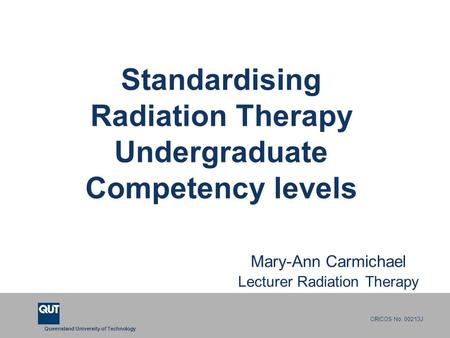 Queensland University of Technology CRICOS No. 00213J Standardising Radiation Therapy Undergraduate Competency levels Mary-Ann Carmichael Lecturer Radiation.