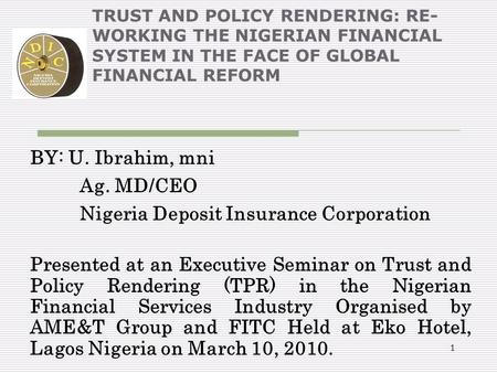 1 TRUST AND POLICY RENDERING: RE- WORKING THE NIGERIAN FINANCIAL SYSTEM IN THE FACE OF GLOBAL FINANCIAL REFORM BY: U. Ibrahim, mni Ag. MD/CEO Nigeria Deposit.