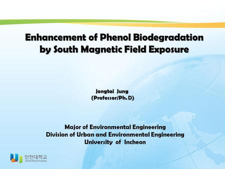 Enhancement of Phenol Biodegradation by South Magnetic Field Exposure Jongtai Jung (Professor/Ph. D) (Professor/Ph. D) Major of Environmental Engineering.