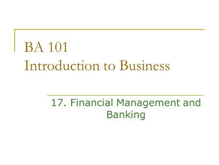 BA 101 Introduction to Business 17. Financial Management and Banking.