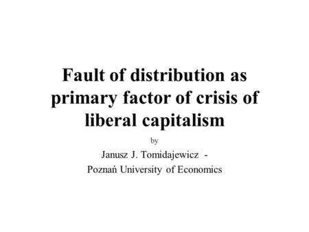 Fault of distribution as primary factor of crisis of liberal capitalism by Janusz J. Tomidajewicz - Poznań University of Economics.
