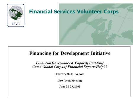 Financial Services Volunteer Corps Financing for Development Initiative Financial Governance & Capacity Building: Can a Global Corps of Financial Experts.
