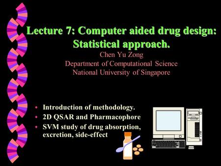 Lecture 7: Computer aided drug design: Statistical approach. Lecture 7: Computer aided drug design: Statistical approach. Chen Yu Zong Department of Computational.