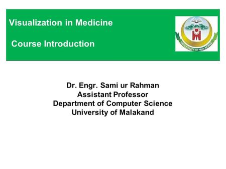 Dr. Engr. Sami ur Rahman Assistant Professor Department of Computer Science University of Malakand Visualization in Medicine Course Introduction.