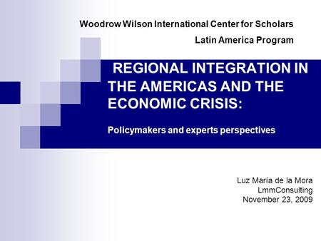 REGIONAL INTEGRATION IN THE AMERICAS AND THE ECONOMIC CRISIS: Policymakers and experts perspectives Luz María de la Mora LmmConsulting November 23, 2009.