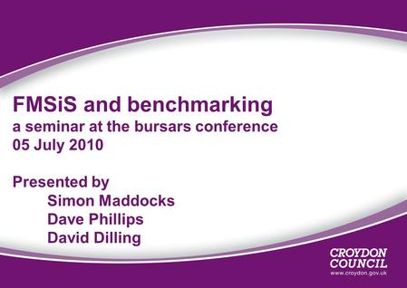 FMSiS and benchmarking a seminar at the bursars conference 05 July 2010 Presented by Simon Maddocks Dave Phillips David Dilling.