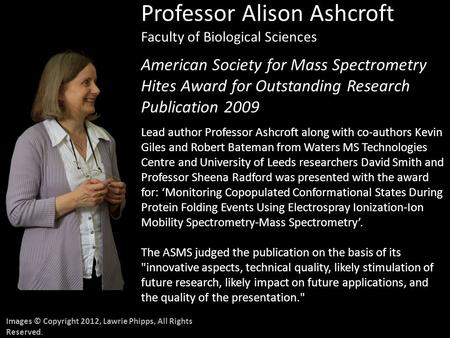 Images © Copyright 2012, Lawrie Phipps, All Rights Reserved. Professor Alison Ashcroft Faculty of Biological Sciences American Society for Mass Spectrometry.