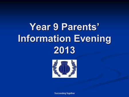 Succeeding Together Year 9 Parents' Information Evening 2013.