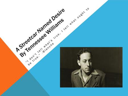 "A Streetcar Named Desire By Tennessee Williams ""I don't tell what's true, I tell what ought to be true."" -Blanche."