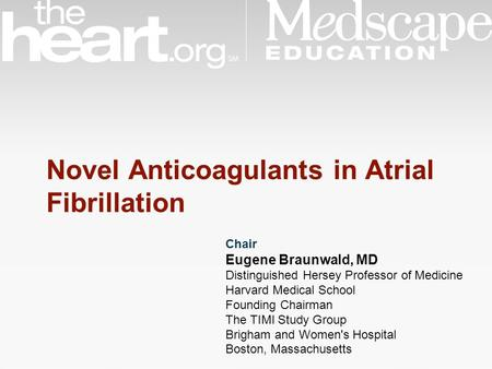 Novel Anticoagulants in Atrial Fibrillation Chair Eugene Braunwald, MD Distinguished Hersey Professor of Medicine Harvard Medical School Founding Chairman.