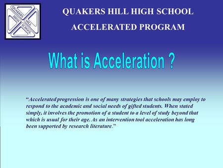 "QUAKERS HILL HIGH SCHOOL ACCELERATED PROGRAM ""Accelerated progression is one of many strategies that schools may employ to respond to the academic and."