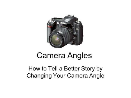 How to Tell a Better Story by Changing Your Camera Angle