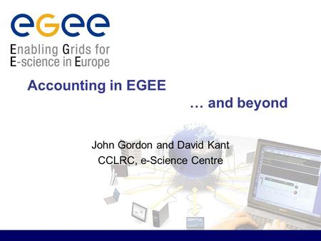Accounting in EGEE … and beyond John Gordon and David Kant CCLRC, e-Science Centre.