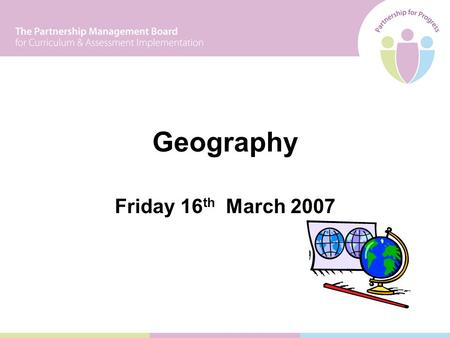 Friday 16 th March 2007 Geography. Programme 09.30 Introduction 10.00Activity 1: Exploring the Learning Experience 11.00Coffee 11.30Activity 2: Exploring.