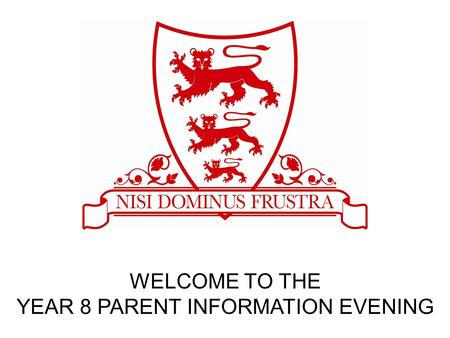 WELCOME TO THE YEAR 8 PARENT INFORMATION EVENING.