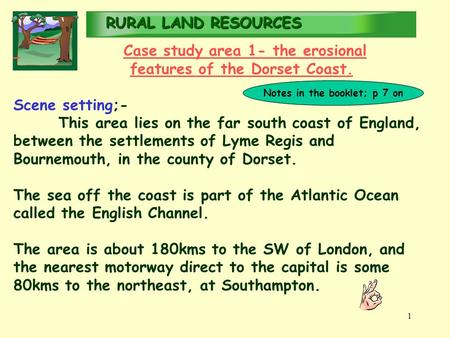 RURALLAND RESOURCES RURAL LAND RESOURCES 1 Case study area 1- the erosional features of the Dorset Coast. Scene setting;- This area lies on the far south.