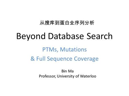 Beyond Database Search PTMs, Mutations & Full Sequence Coverage Bin Ma Professor, University of Waterloo 从搜库到蛋白全序列分析.
