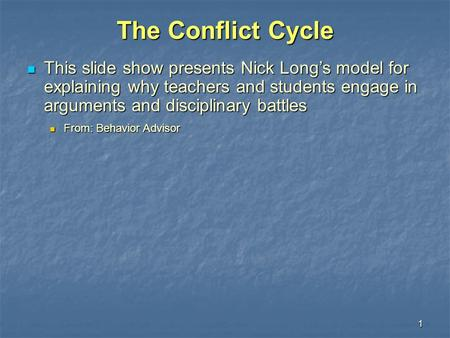 1 The Conflict Cycle This slide show presents Nick Long's model for explaining why teachers and students engage in arguments and disciplinary battles This.