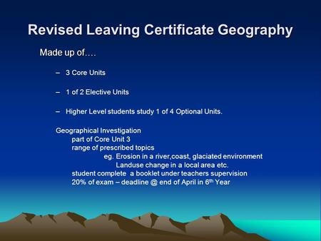Revised Leaving Certificate Geography Made up of…. –3 Core Units –1 of 2 Elective Units –Higher Level students study 1 of 4 Optional Units. Geographical.
