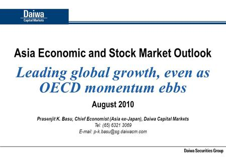 Asia Economic and Stock <strong>Market</strong> Outlook Leading global growth, even as OECD momentum ebbs August 2010 Prasenjit K. Basu, Chief Economist (Asia ex-Japan),
