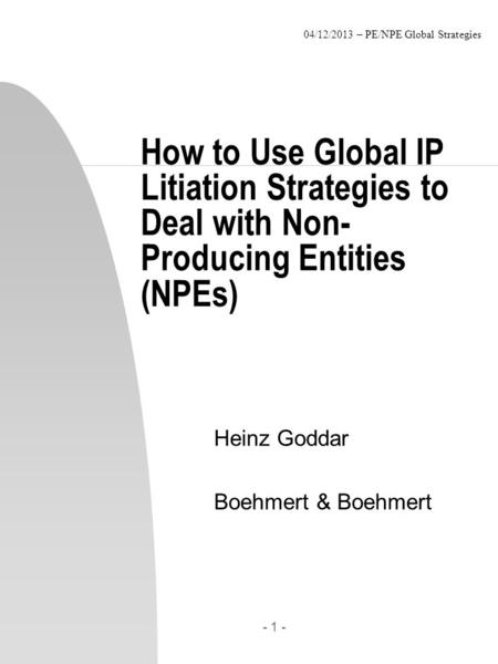 04/12/2013 – PE/NPE Global Strategies - 1 - How to Use Global IP Litiation Strategies to Deal with Non- Producing Entities (NPEs) Heinz Goddar Boehmert.