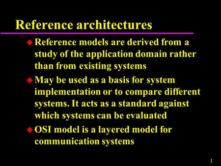 1 Reference architectures u Reference models are derived from a study of the application domain rather than from existing systems u May be used as a basis.