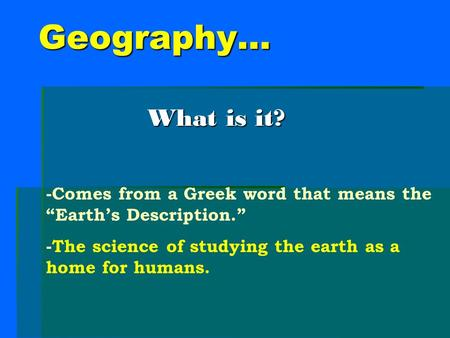 "Geography… What is it? -Comes from a Greek word that means the ""Earth's Description."" -The science of studying the earth as a home for humans."