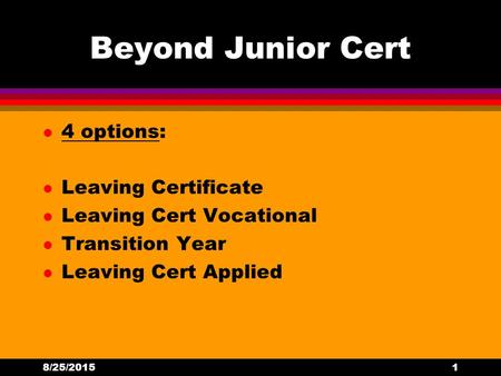 Beyond Junior Cert l 4 options: l Leaving Certificate l Leaving Cert Vocational l Transition Year l Leaving Cert Applied 8/25/20151.