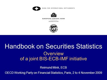 Handbook on Securities Statistics Overview of a joint BIS-ECB-IMF initiative Reimund Mink, ECB OECD Working Party on Financial Statistics, Paris, 2 to.