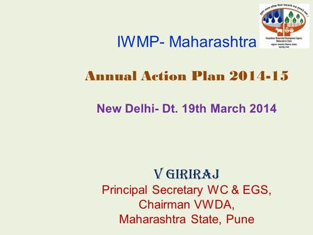 IWMP- Maharashtra Annual Action Plan 2014-15 New Delhi- Dt. 19th March 2014 V Giriraj Principal Secretary WC & EGS, Chairman VWDA, Maharashtra State, Pune.