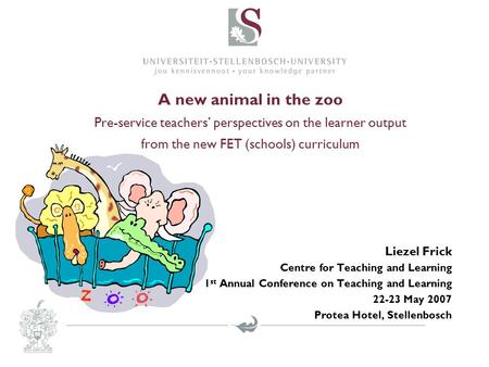 A new animal in the zoo Pre-service teachers' perspectives on the learner output from the new FET (schools) curriculum Liezel Frick Centre for Teaching.