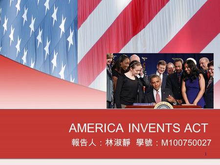 1 AMERICA INVENTS ACT 報告人:林淑靜 學號: M100750027. 2 A New Era ! This Act was signed into law by President Obama on September 16, 2011 and represents first.