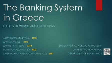 The Banking System in Greece EFFECTS OF WORLD AND GREEK CRISIS ΔΑΒΤΥΑΝ ΤΡΙΑΝΤΑΦΥΛΛΙΑ 2370 ΔΗΜΑΣ ΧΡΗΣΤΟΣ 2373 ΔΗΜΟΣ ΠΑΝΑΓΙΩΤΗΣ 2374 ENGLISH FOR ACADEMIC.