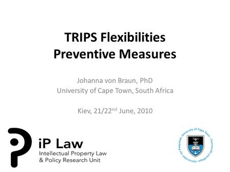 TRIPS Flexibilities Preventive Measures Johanna von Braun, PhD University of Cape Town, South Africa Kiev, 21/22 nd June, 2010.