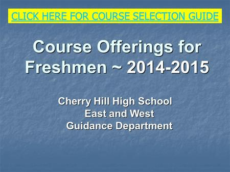 Course Offerings for Freshmen ~ 2014-2015 Cherry Hill High School East and West Guidance Department CLICK HERE FOR COURSE SELECTION GUIDE CLICK HERE FOR.