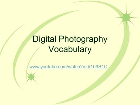 Digital Photography Vocabulary www.youtube.com/watch?v=#109B1C.