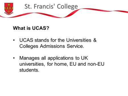 St. Francis' College What is UCAS? UCAS stands for the Universities & Colleges Admissions Service. Manages all applications to UK universities, for home,