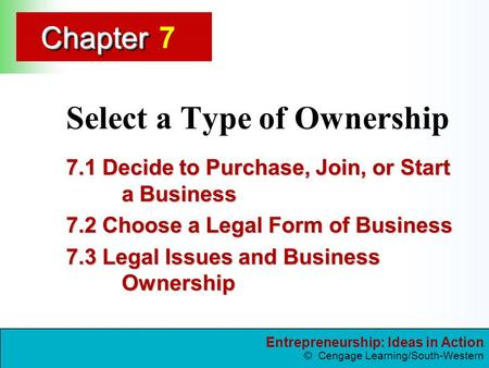 Entrepreneurship: Ideas in Action © Cengage Learning/South-Western ChapterChapter Select a Type of Ownership 7.1 Decide to Purchase, Join, or Start a Business.