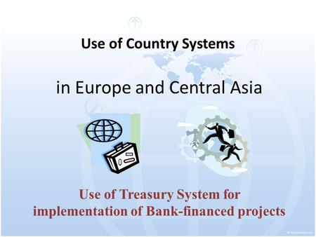 Use of Country Systems in Europe and Central Asia Use of Treasury System for implementation of Bank-financed projects.
