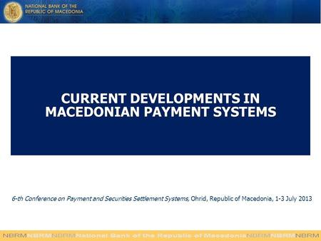 CURRENT DEVELOPMENTS IN MACEDONIAN PAYMENT SYSTEMS 6-th Conference on Payment and Securities Settlement Systems, Ohrid, Republic of Macedonia, 1-3 July.