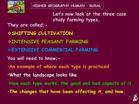 1 HIGHER GEOGRAPHY HUMAN - RURAL Let's now look at the three case study farming types. They are called;-  SHIFTING CULTIVATION  INTENSIVE PEASANT FARMING.
